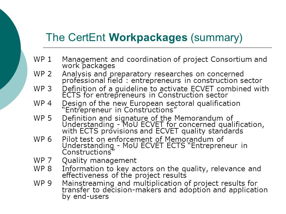 The CertEnt Workpackages (summary) WP 1Management and coordination of project Consortium and work packages WP 2Analysis and preparatory researches on concerned professional field : entrepreneurs in construction sector WP 3Definition of a guideline to activate ECVET combined with ECTS for entrepreneurs in Construction sector WP 4Design of the new European sectoral qualification Entrepreneur in Constructions WP 5Definition and signature of the Memorandum of Understanding - MoU ECVET for concerned qualification, with ECTS provisions and ECVET quality standards WP 6Pilot test on enforcement of Memorandum of Understanding - MoU ECVET ECTS Entrepreneur in Constructions WP 7Quality management WP 8Information to key actors on the quality, relevance and effectiveness of the project results WP 9Mainstreaming and multiplication of project results for transfer to decision-makers and adoption and application by end-users