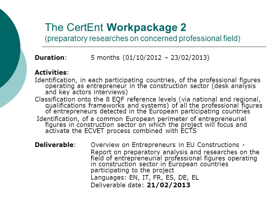 The CertEnt Workpackage 2 (preparatory researches on concerned professional field) Duration: 5 months (01/10/2012 – 23/02/2013) Activities: Identification, in each participating countries, of the professional figures operating as entrepreneur in the construction sector (desk analysis and key actors interviews) Classification onto the 8 EQF reference levels (via national and regional, qualifications frameworks and systems) of all the professional figures of entrepreneurs detected in the European participating countries Identification, of a common European perimeter of entrepreneurial figures in construction sector on which the project will focus and activate the ECVET process combined with ECTS Deliverable: Overview on Entrepreneurs in EU Constructions - Report on preparatory analysis and researches on the field of entrepreneurial professional figures operating in construction sector in European countries participating to the project Languages: EN, IT, FR, ES, DE, EL Deliverable date: 21/02/2013