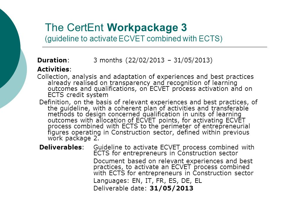 The CertEnt Workpackage 3 (guideline to activate ECVET combined with ECTS) Duration: 3 months (22/02/2013 – 31/05/2013) Activities: Collection, analysis and adaptation of experiences and best practices already realised on transparency and recognition of learning outcomes and qualifications, on ECVET process activation and on ECTS credit system Definition, on the basis of relevant experiences and best practices, of the guideline, with a coherent plan of activities and transferable methods to design concerned qualification in units of learning outcomes with allocation of ECVET points, for activating ECVET process combined with ECTS to the perimeter of entrepreneurial figures operating in Construction sector, defined within previous work package 2.