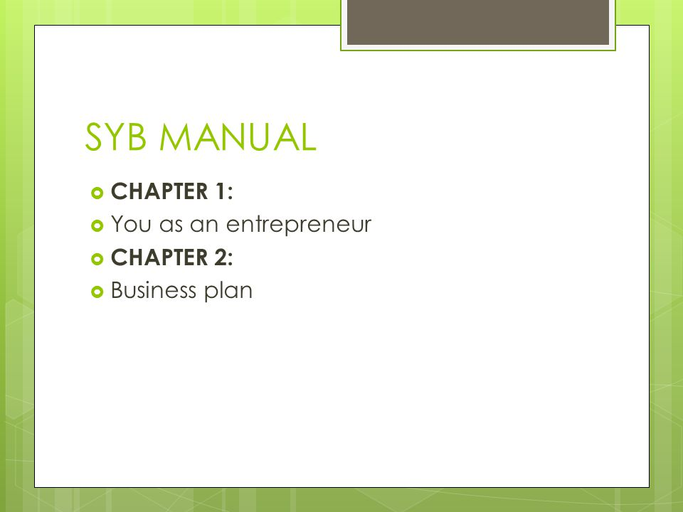 SYB MANUAL  CHAPTER 1:  You as an entrepreneur  CHAPTER 2:  Business plan