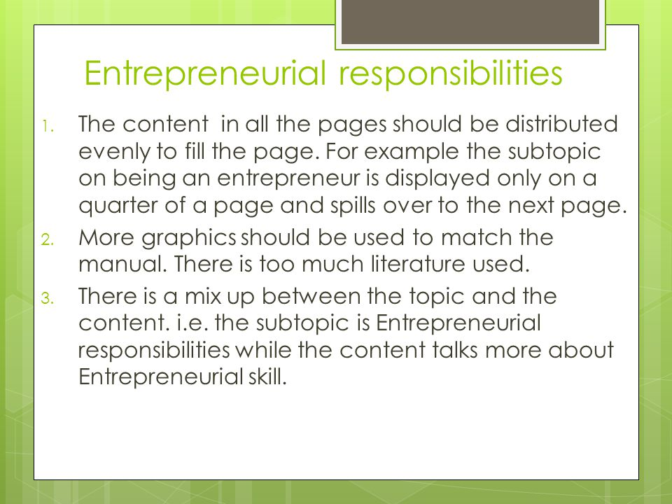Entrepreneurial responsibilities 1. The content in all the pages should be distributed evenly to fill the page. For example the subtopic on being an e