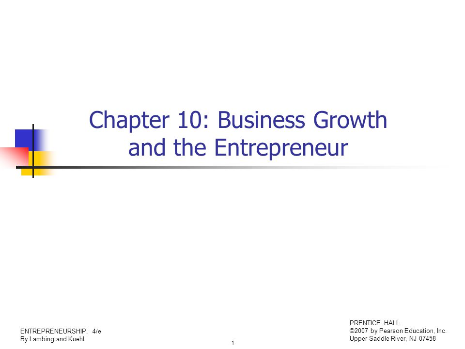 1 ENTREPRENEURSHIP, 4/e By Lambing and Kuehl PRENTICE HALL ©2007 by Pearson Education, Inc. Upper Saddle River, NJ 07458 Chapter 10: Business Growth a