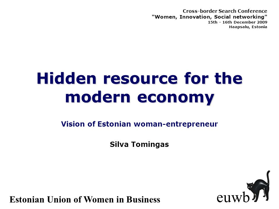 Hidden resource for the modern economy Vision of Estonian woman-entrepreneur euwb Silva Tomingas Estonian Union of Women in Business Cross-border Search Conference Women, Innovation, Social networking 15th - 16th December 2009 Haapsalu, Estonia