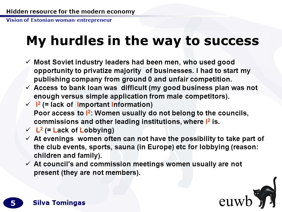 Hidden resource for the modern economy Vision of Estonian woman-entrepreneur 5 Silva Tomingas My hurdles in the way to success Most Soviet industry leaders had been men, who used good opportunity to privatize majority of businesses.