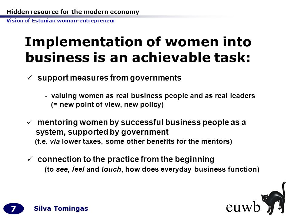 Hidden resource for the modern economy Vision of Estonian woman-entrepreneur 7 Silva Tomingas Implementation of women into business is an achievable task: support measures from governments - valuing women as real business people and as real leaders (= new point of view, new policy) mentoring women by successful business people as a system, supported by government (f.e.