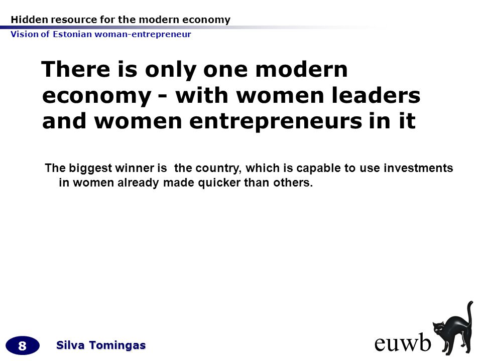 Hidden resource for the modern economy Vision of Estonian woman-entrepreneur 8 Silva Tomingas There is only one modern economy - with women leaders and women entrepreneurs in it The biggest winner is the country, which is capable to use investments in women already made quicker than others.
