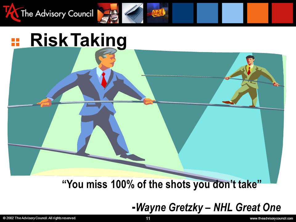 "11 © 2002 The Advisory Council. All rights reserved. www.theadvisorycouncil.com ""You miss 100% of the shots you don't take"" - Wayne Gretzky – NHL Grea"