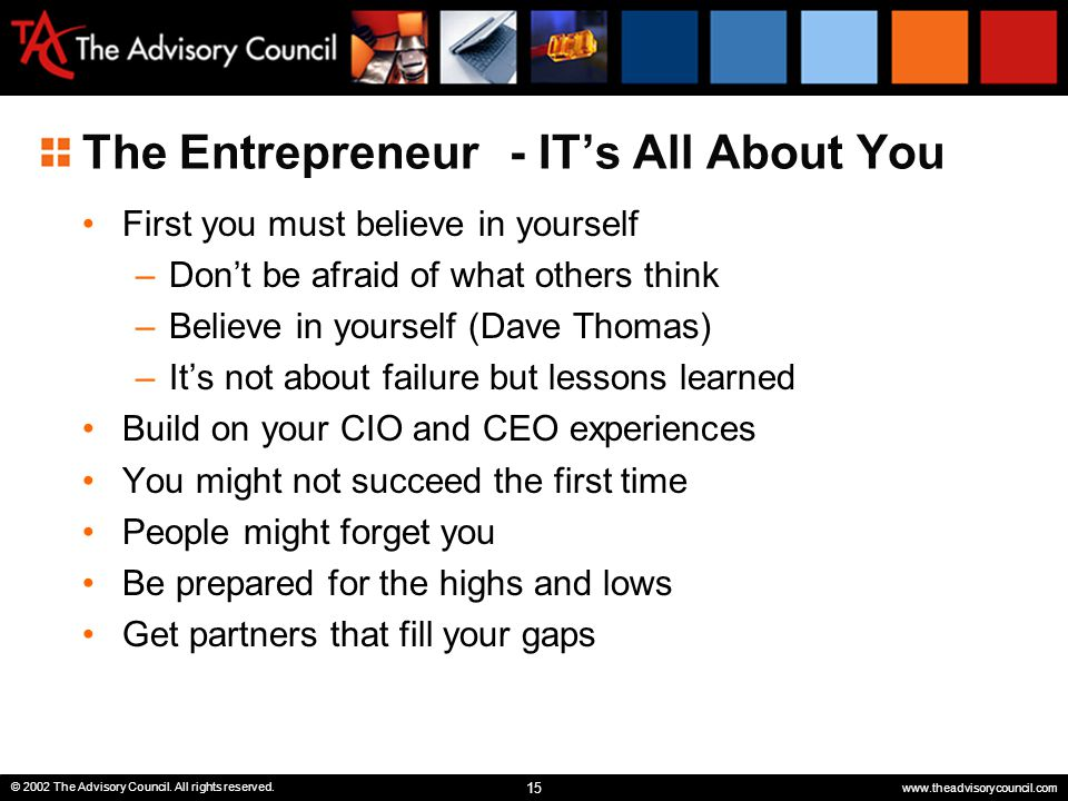 15 © 2002 The Advisory Council. All rights reserved. www.theadvisorycouncil.com The Entrepreneur- IT's All About You First you must believe in yoursel