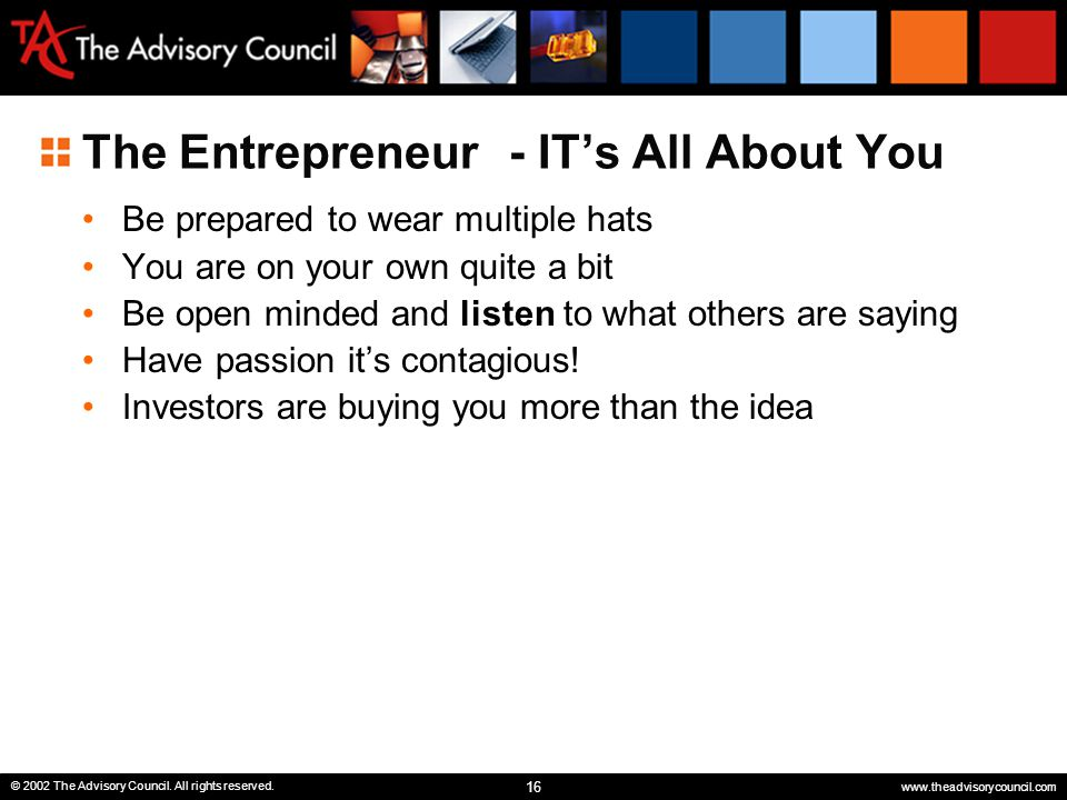 16 © 2002 The Advisory Council. All rights reserved. www.theadvisorycouncil.com The Entrepreneur- IT's All About You Be prepared to wear multiple hats