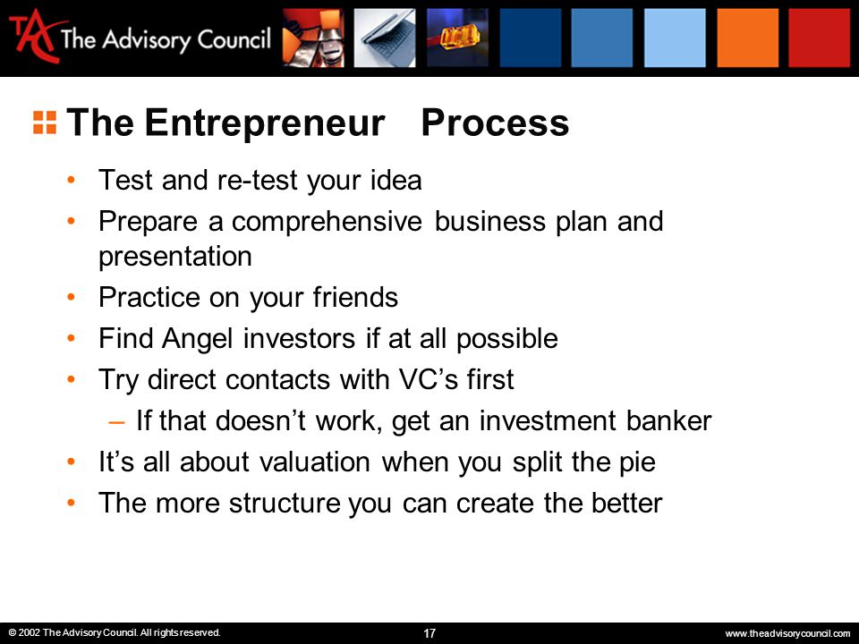 17 © 2002 The Advisory Council. All rights reserved. www.theadvisorycouncil.com The Entrepreneur Process Test and re-test your idea Prepare a comprehe