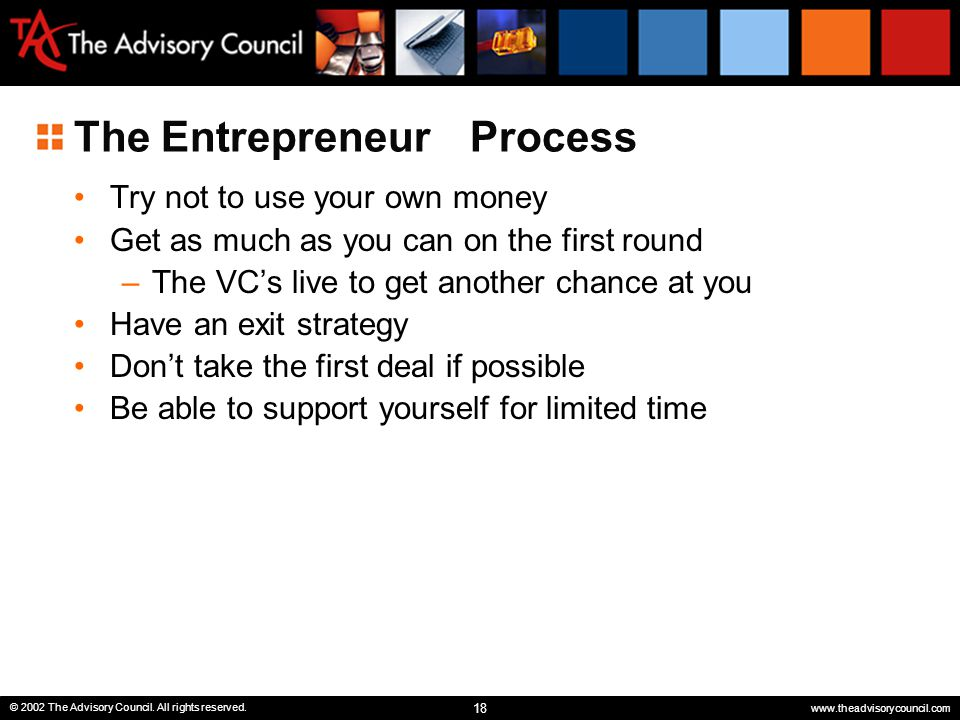 18 © 2002 The Advisory Council. All rights reserved. www.theadvisorycouncil.com The Entrepreneur Process Try not to use your own money Get as much as