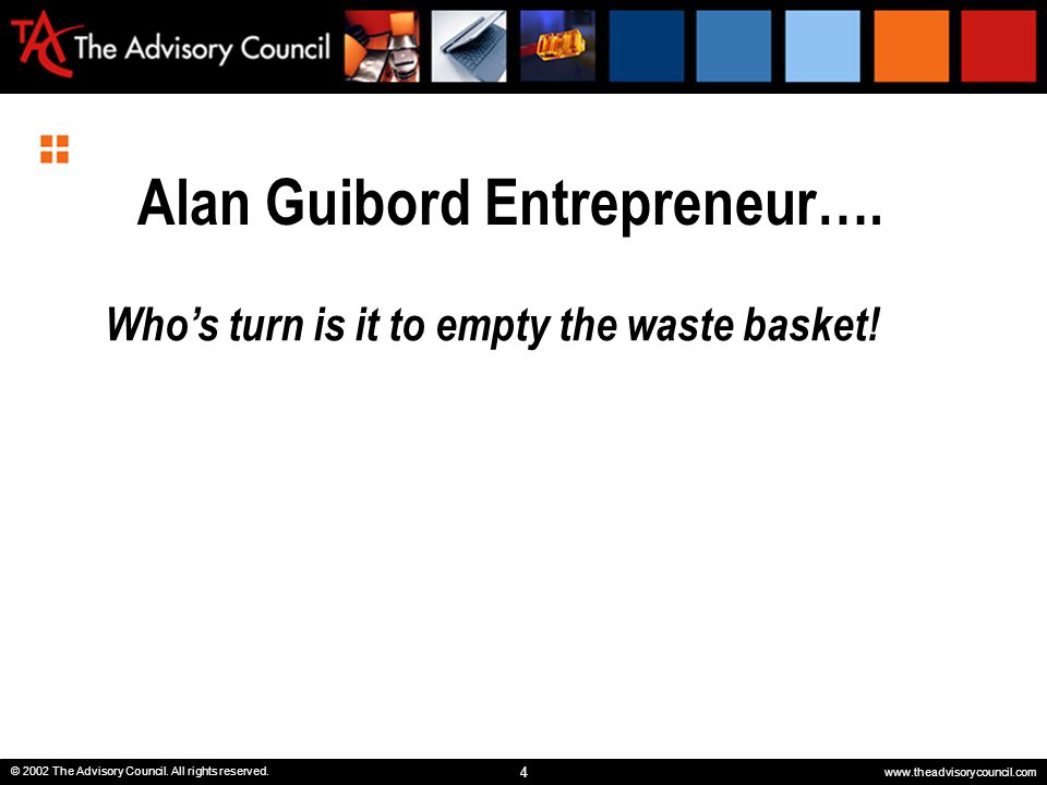 4 © 2002 The Advisory Council. All rights reserved. www.theadvisorycouncil.com Alan Guibord Entrepreneur…. Who's turn is it to empty the waste basket!