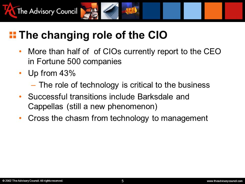 5 © 2002 The Advisory Council. All rights reserved. www.theadvisorycouncil.com The changing role of the CIO More than half of of CIOs currently report