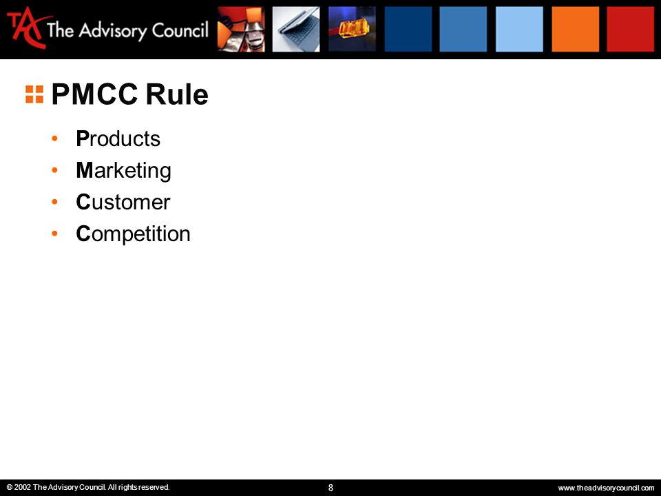 8 © 2002 The Advisory Council. All rights reserved. www.theadvisorycouncil.com PMCC Rule Products Marketing Customer Competition