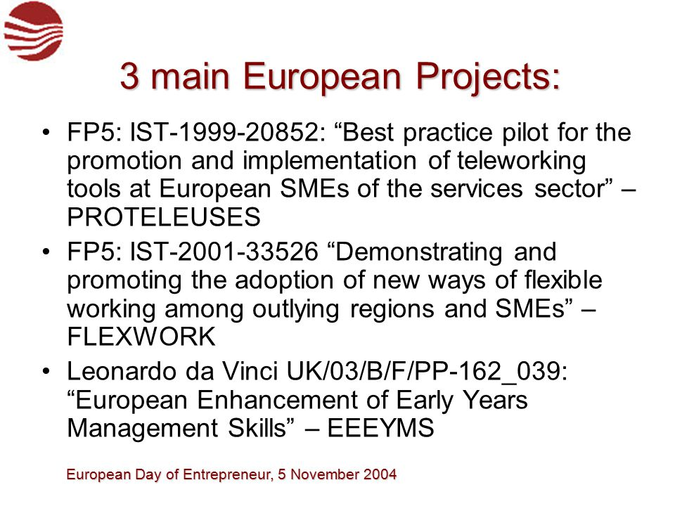 European Day of Entrepreneur, 5 November 2004 3 main European Projects: FP5: IST-1999-20852: Best practice pilot for the promotion and implementation of teleworking tools at European SMEs of the services sector – PROTELEUSES FP5: IST-2001-33526 Demonstrating and promoting the adoption of new ways of flexible working among outlying regions and SMEs – FLEXWORK Leonardo da Vinci UK/03/B/F/PP-162_039: European Enhancement of Early Years Management Skills – EEEYMS