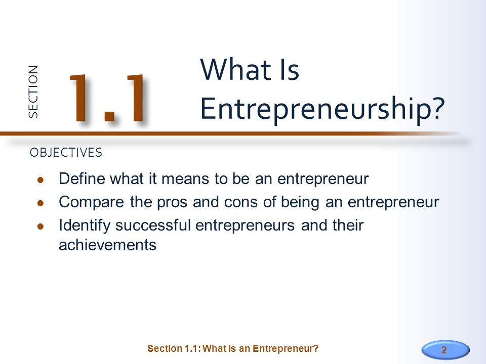 SECTION OBJECTIVES 2 Define what it means to be an entrepreneur Compare the pros and cons of being an entrepreneur Identify successful entrepreneurs and their achievements What Is Entrepreneurship.