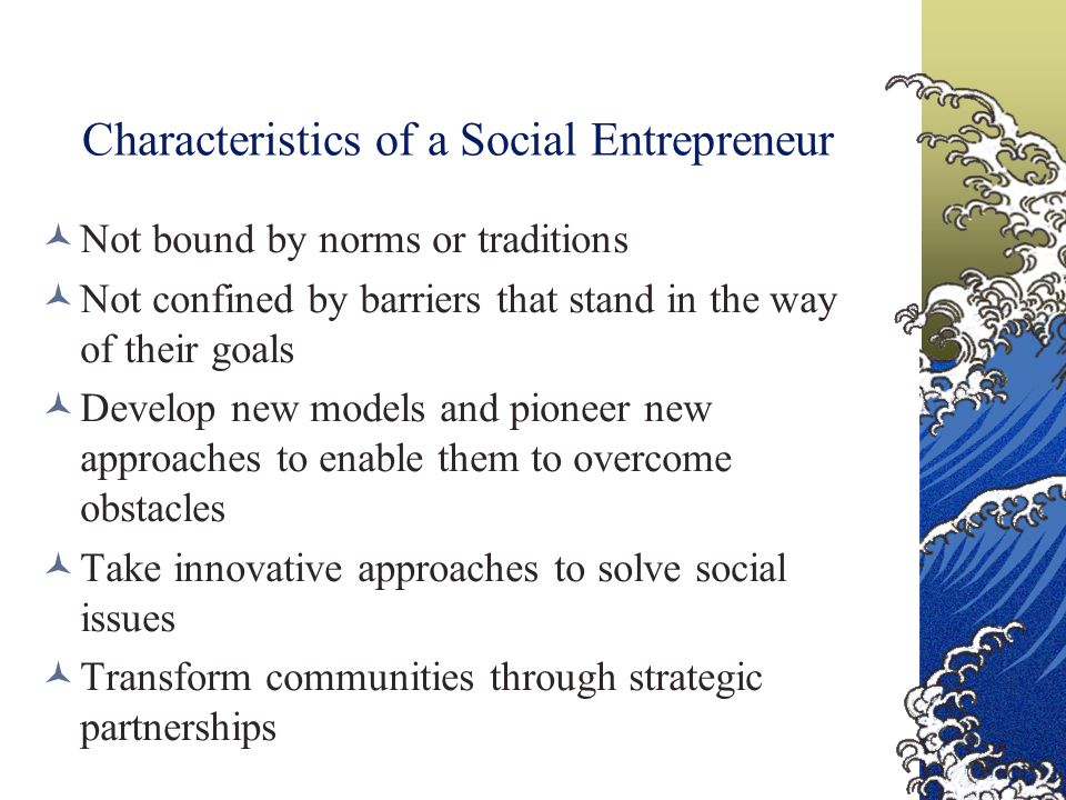 Characteristics of a Social Entrepreneur Not bound by norms or traditions Not confined by barriers that stand in the way of their goals Develop new models and pioneer new approaches to enable them to overcome obstacles Take innovative approaches to solve social issues Transform communities through strategic partnerships