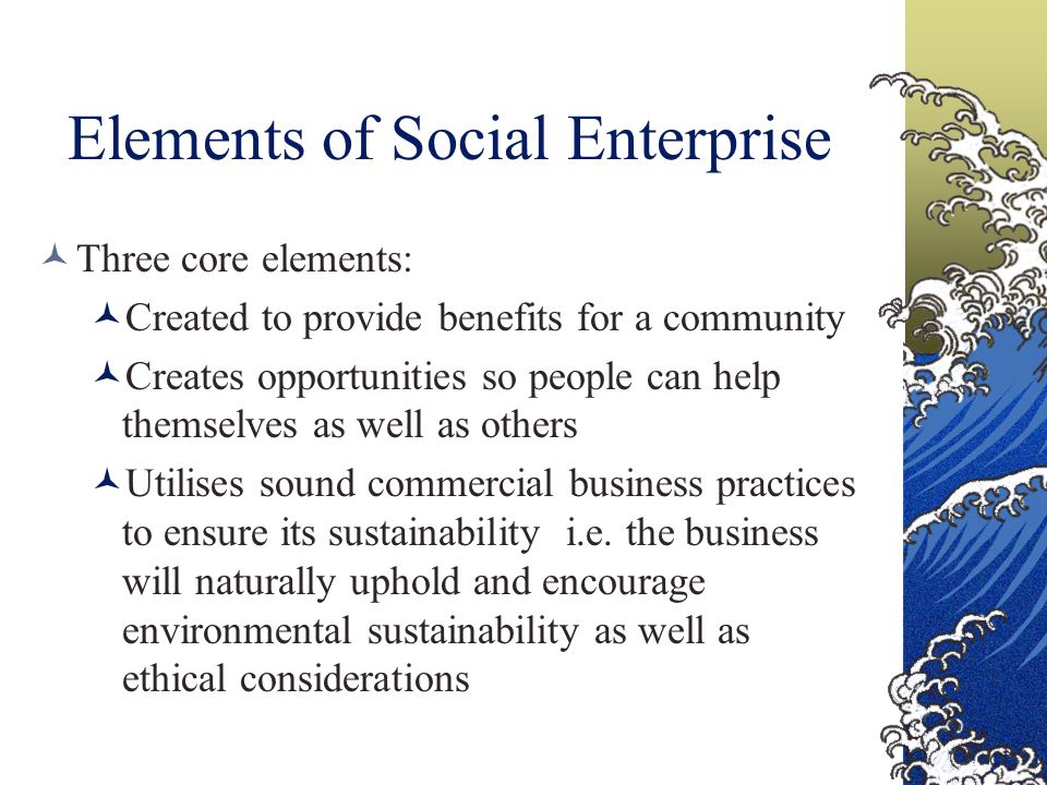 Elements of Social Enterprise Three core elements: Created to provide benefits for a community Creates opportunities so people can help themselves as well as others Utilises sound commercial business practices to ensure its sustainability i.e.
