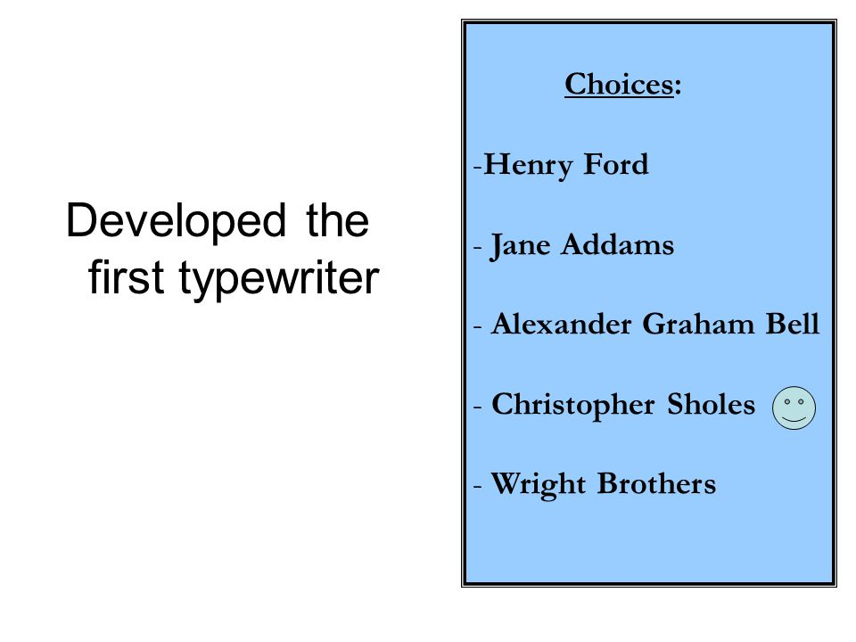 Choices: -Henry Ford - Jane Addams - Alexander Graham Bell - Christopher Sholes - Wright Brothers Developed the first typewriter