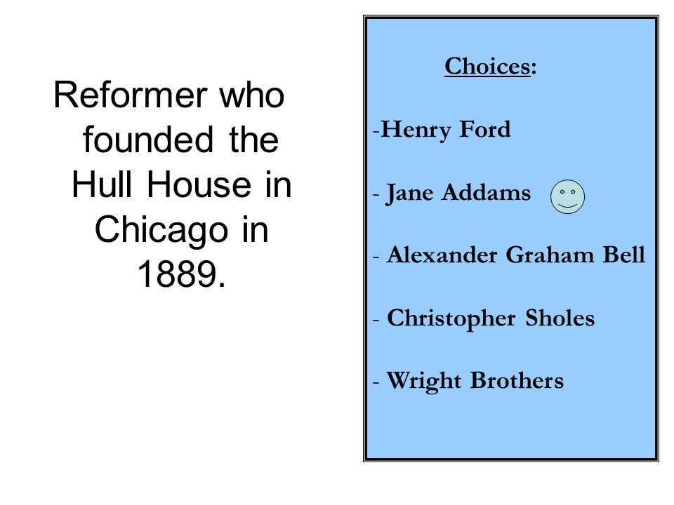 Choices: -Henry Ford - Jane Addams - Alexander Graham Bell - Christopher Sholes - Wright Brothers Reformer who founded the Hull House in Chicago in 18