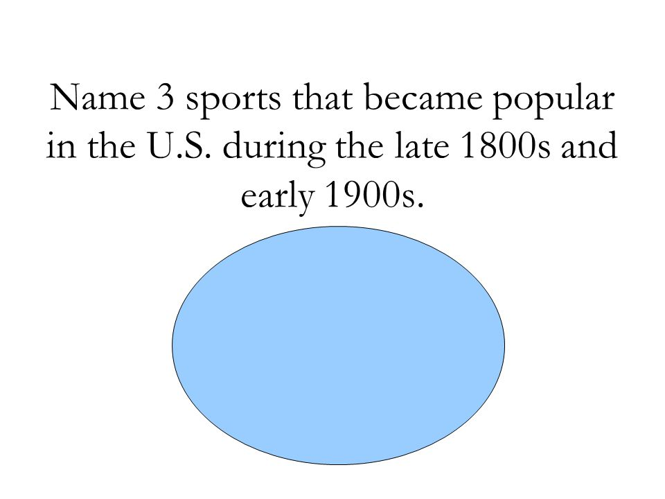 Name 3 sports that became popular in the U.S. during the late 1800s and early 1900s. -Baseball -Football -Basketball
