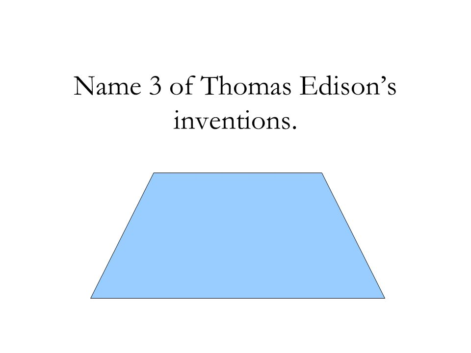 Name 3 of Thomas Edison's inventions. -light bulb - phonograph -motion picture camera