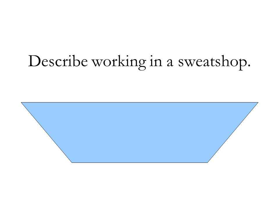 Describe working in a sweatshop. - People worked long hours under poor conditions for low pay.