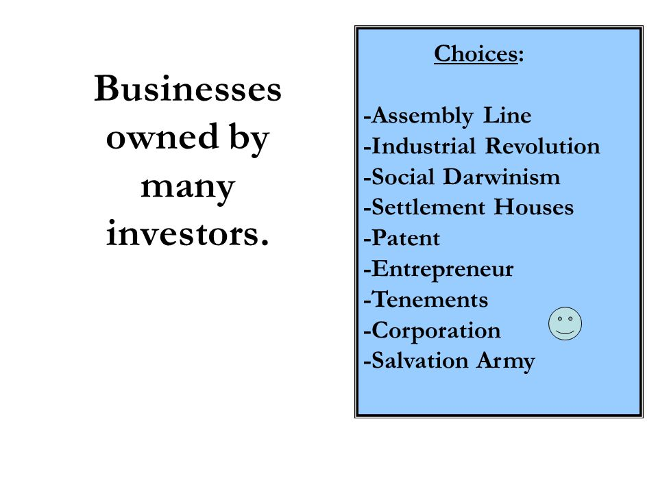 Businesses owned by many investors. Choices: -Assembly Line -Industrial Revolution -Social Darwinism -Settlement Houses -Patent -Entrepreneur -Tenemen