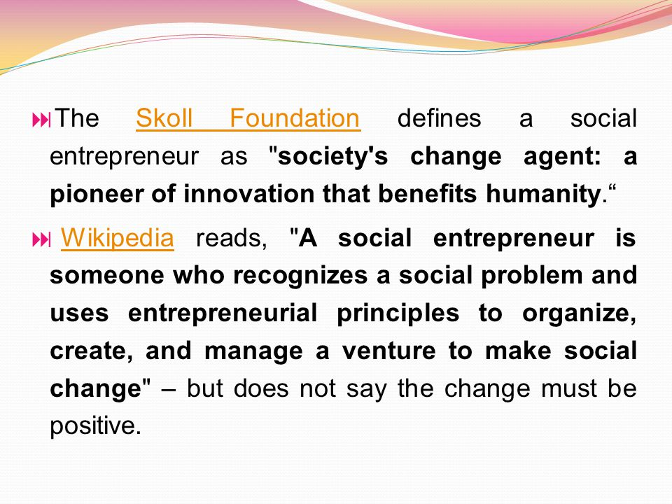  The Skoll Foundation defines a social entrepreneur as society s change agent: a pioneer of innovation that benefits humanity. Skoll Foundation  Wikipedia reads, A social entrepreneur is someone who recognizes a social problem and uses entrepreneurial principles to organize, create, and manage a venture to make social change – but does not say the change must be positive.Wikipedia