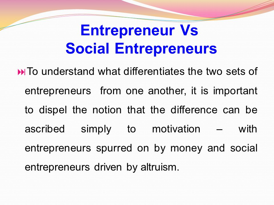  To understand what differentiates the two sets of entrepreneurs from one another, it is important to dispel the notion that the difference can be ascribed simply to motivation – with entrepreneurs spurred on by money and social entrepreneurs driven by altruism.