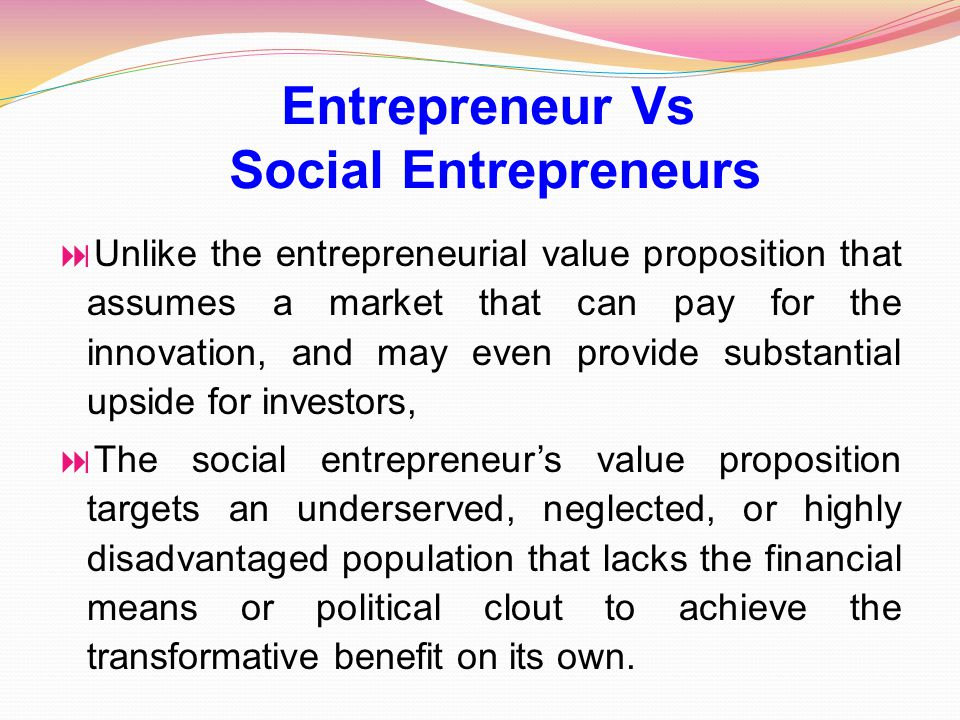  Unlike the entrepreneurial value proposition that assumes a market that can pay for the innovation, and may even provide substantial upside for inve
