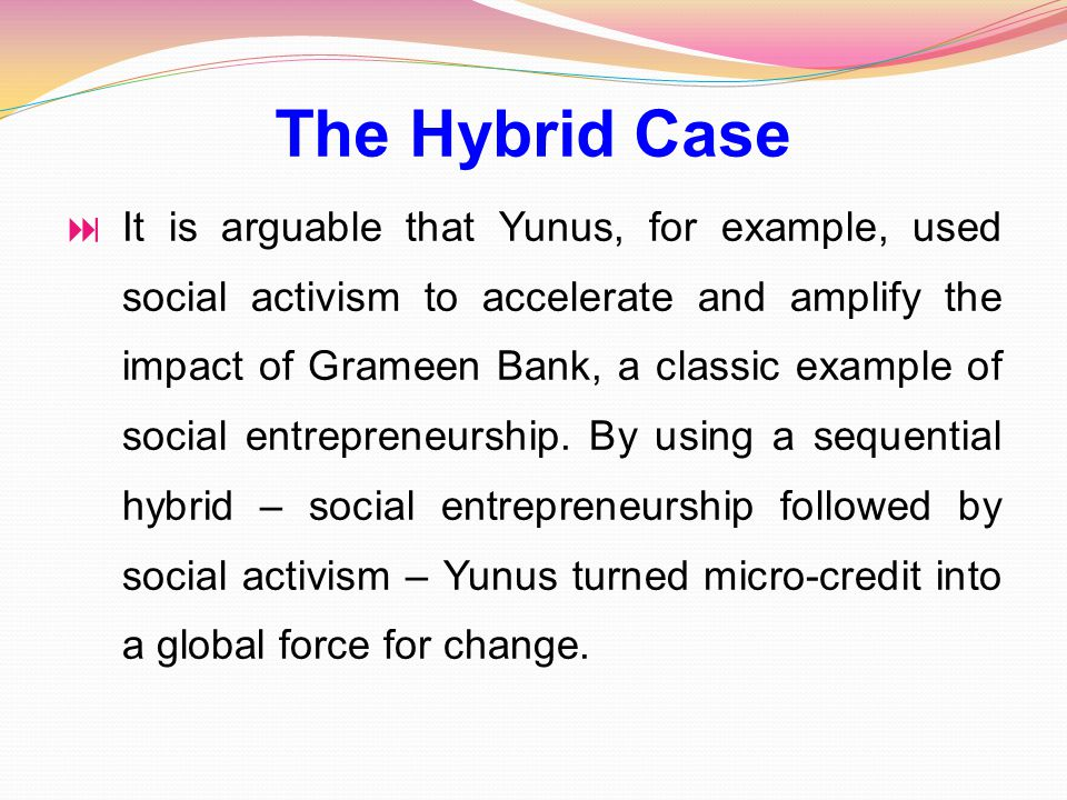 The Hybrid Case  It is arguable that Yunus, for example, used social activism to accelerate and amplify the impact of Grameen Bank, a classic example of social entrepreneurship.