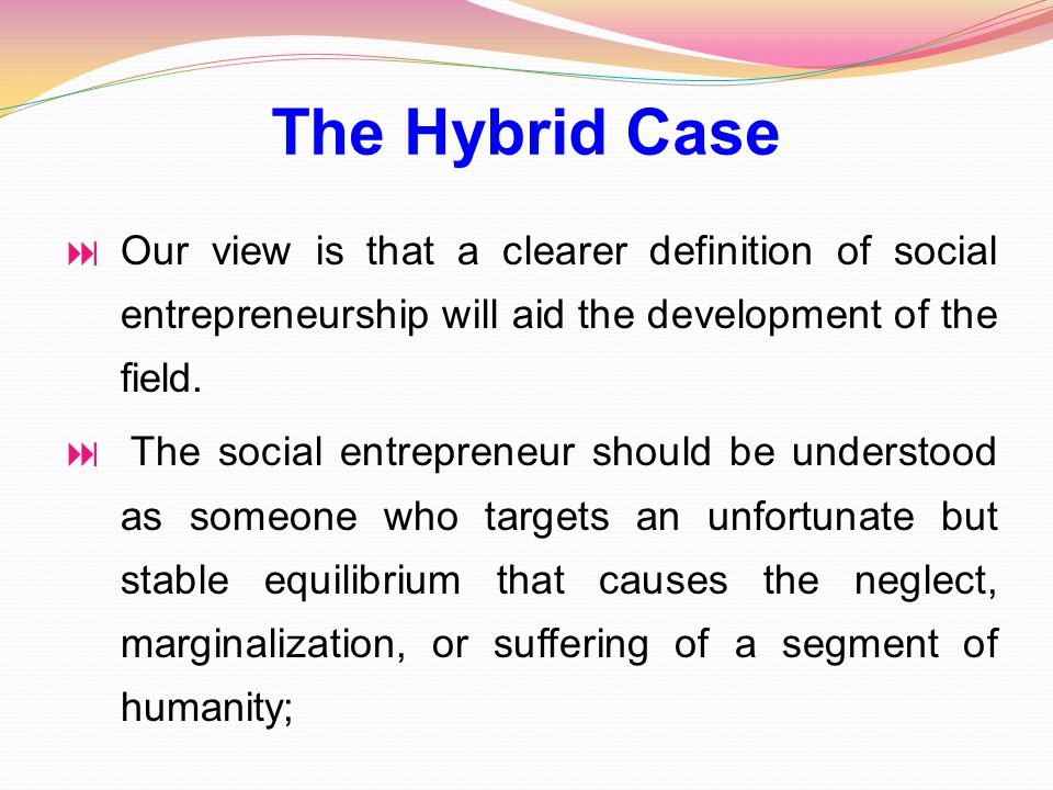  Our view is that a clearer definition of social entrepreneurship will aid the development of the field.
