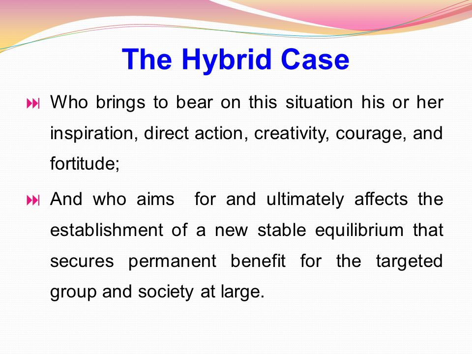  Who brings to bear on this situation his or her inspiration, direct action, creativity, courage, and fortitude;  And who aims for and ultimately affects the establishment of a new stable equilibrium that secures permanent benefit for the targeted group and society at large.