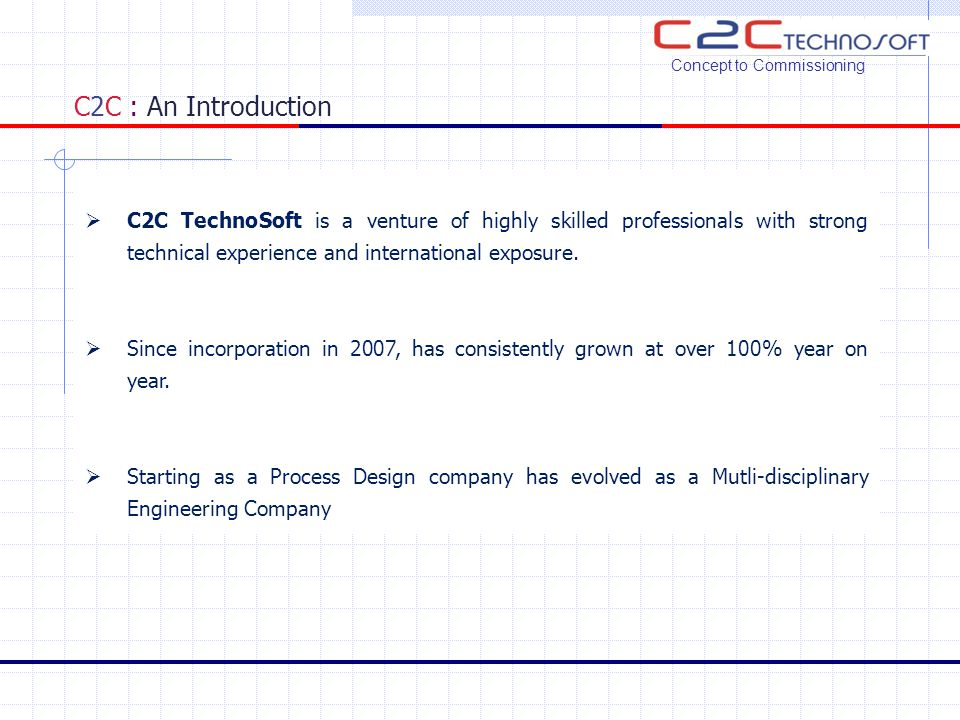 C2C : An Introduction  Provides services from Concept to Commissioning encompassing Engineering, Project Management, Procurement assistance, Construction supervision, Commissioning & Plant Operations & Maintenance.