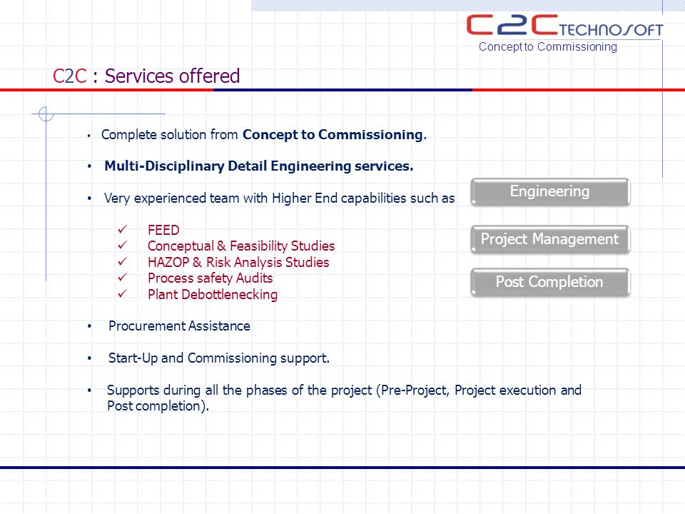 C2C : Services offered Concept to Commissioning Complete solution from Concept to Commissioning. Multi-Disciplinary Detail Engineering services. Very