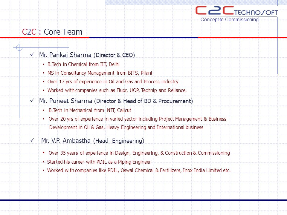 C2C : Core Team Mr. Pankaj Sharma (Director & CEO) B.Tech in Chemical from IIT, Delhi MS in Consultancy Management from BITS, Pilani Over 17 yrs of ex