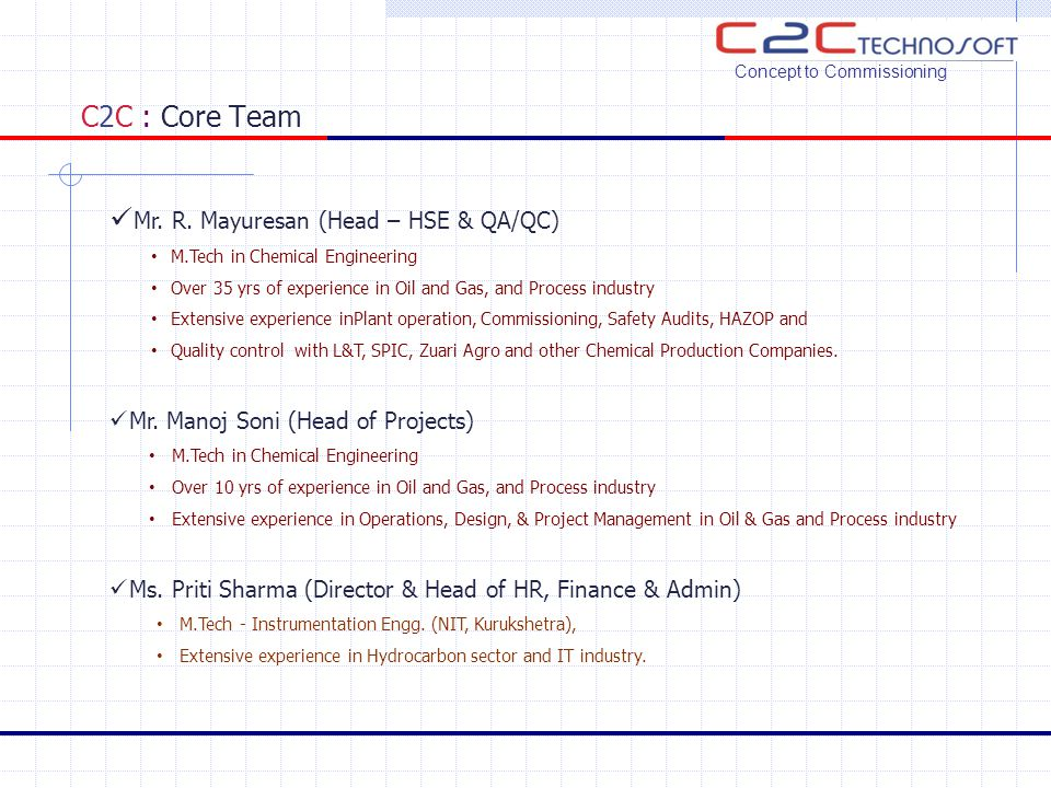 C2C : Core Team Concept to Commissioning Mr. R. Mayuresan (Head – HSE & QA/QC) M.Tech in Chemical Engineering Over 35 yrs of experience in Oil and Gas