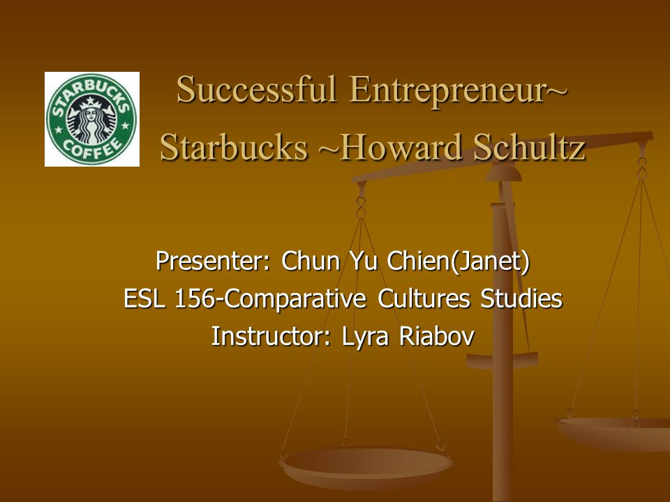 Successful Entrepreneur~ Starbucks ~Howard Schultz Successful Entrepreneur~ Starbucks ~Howard Schultz Presenter: Chun Yu Chien(Janet) ESL 156-Comparative Cultures Studies Instructor: Lyra Riabov