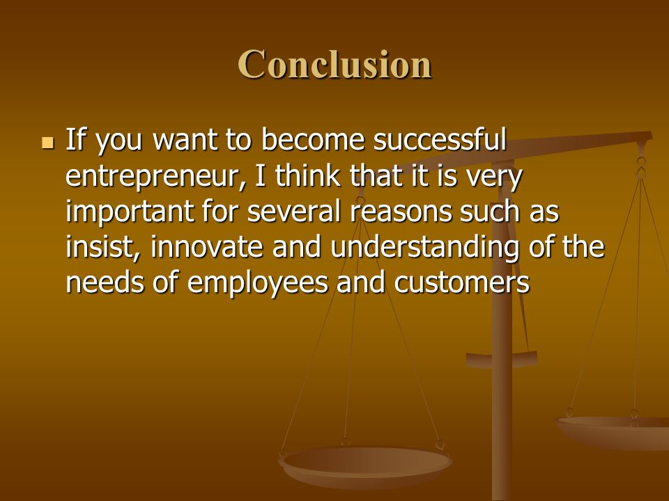 Conclusion If you want to become successful entrepreneur, I think that it is very important for several reasons such as insist, innovate and understanding of the needs of employees and customers If you want to become successful entrepreneur, I think that it is very important for several reasons such as insist, innovate and understanding of the needs of employees and customers