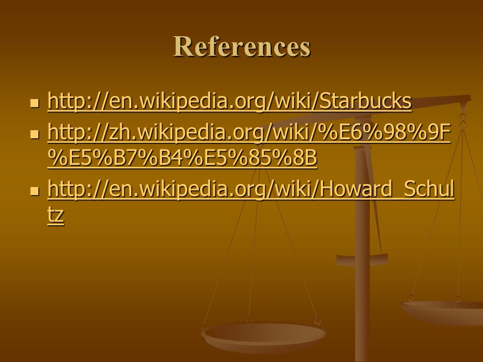 References http://en.wikipedia.org/wiki/Starbucks http://en.wikipedia.org/wiki/Starbucks http://en.wikipedia.org/wiki/Starbucks http://zh.wikipedia.org/wiki/%E6%98%9F %E5%B7%B4%E5%85%8B http://zh.wikipedia.org/wiki/%E6%98%9F %E5%B7%B4%E5%85%8B http://zh.wikipedia.org/wiki/%E6%98%9F %E5%B7%B4%E5%85%8B http://zh.wikipedia.org/wiki/%E6%98%9F %E5%B7%B4%E5%85%8B http://en.wikipedia.org/wiki/Howard_Schul tz http://en.wikipedia.org/wiki/Howard_Schul tz http://en.wikipedia.org/wiki/Howard_Schul tz http://en.wikipedia.org/wiki/Howard_Schul tz