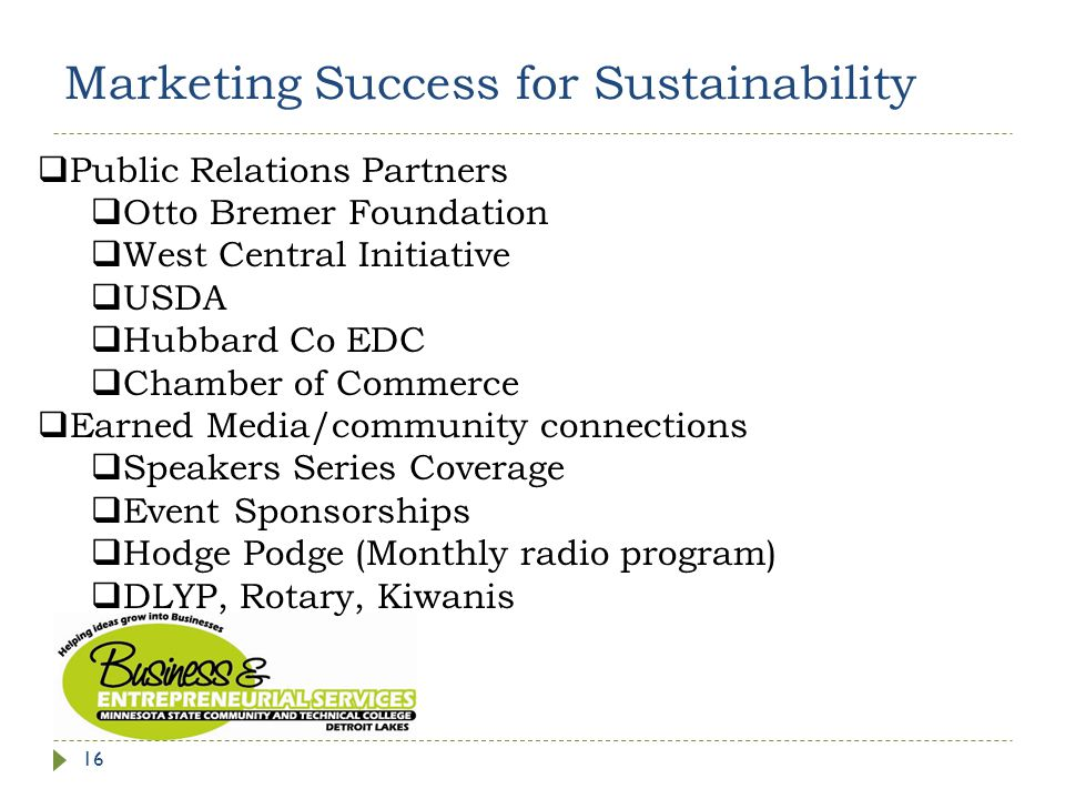 Marketing Success for Sustainability 16  Public Relations Partners  Otto Bremer Foundation  West Central Initiative  USDA  Hubbard Co EDC  Chamber of Commerce  Earned Media/community connections  Speakers Series Coverage  Event Sponsorships  Hodge Podge (Monthly radio program)  DLYP, Rotary, Kiwanis