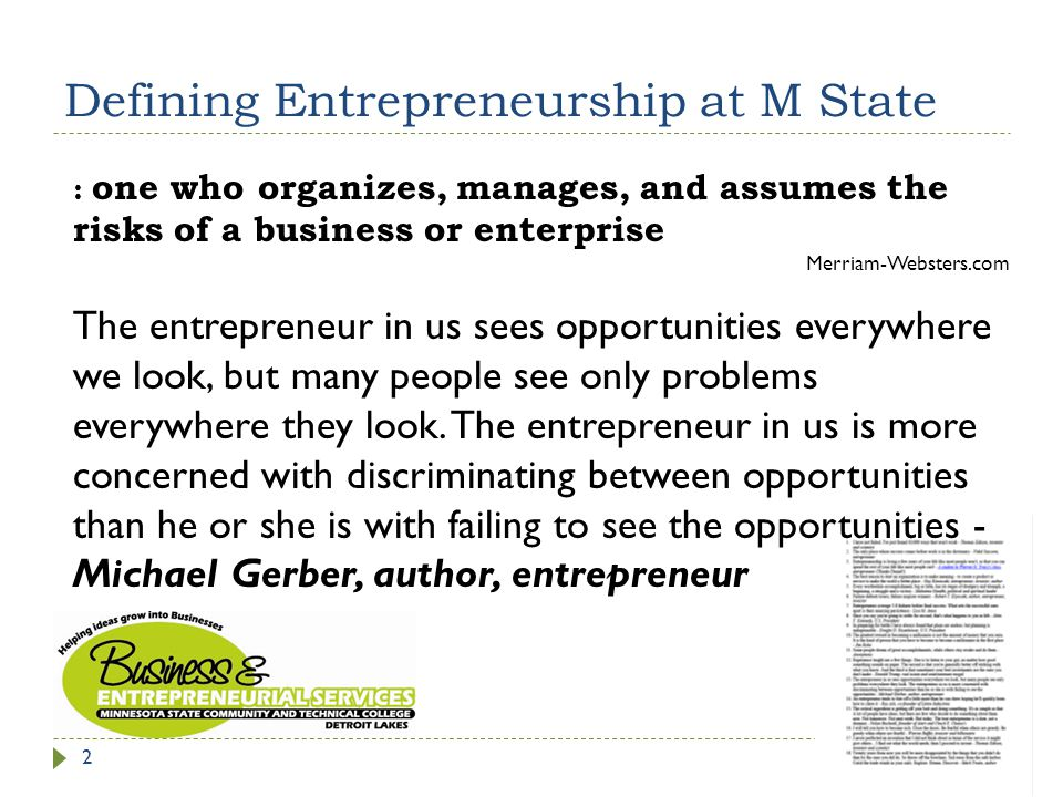 Defining Entrepreneurship at M State 2 : one who organizes, manages, and assumes the risks of a business or enterprise Merriam-Websters.com The entrepreneur in us sees opportunities everywhere we look, but many people see only problems everywhere they look.