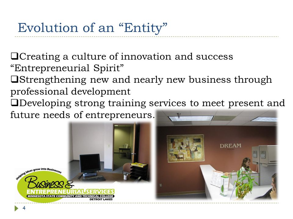 Evolution of an Entity  Creating a culture of innovation and success Entrepreneurial Spirit  Strengthening new and nearly new business through professional development  Developing strong training services to meet present and future needs of entrepreneurs.