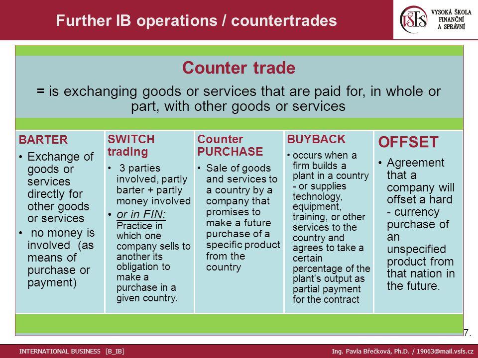 17. Further IB operations / countertrades INTERNATIONAL BUSINESS [B_IB] Ing. Pavla Břečková, Ph.D. / 19063@mail.vsfs.cz Counter trade = is exchanging