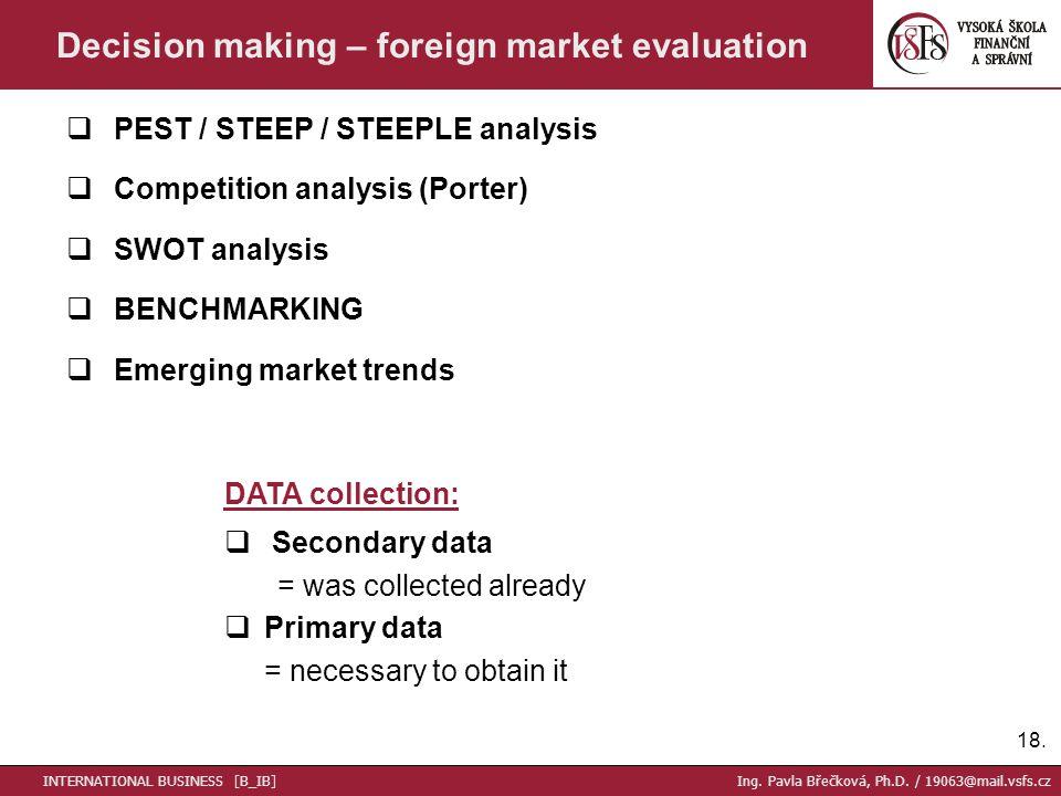 18. Decision making – foreign market evaluation  PEST / STEEP / STEEPLE analysis  Competition analysis (Porter)  SWOT analysis  BENCHMARKING  Eme