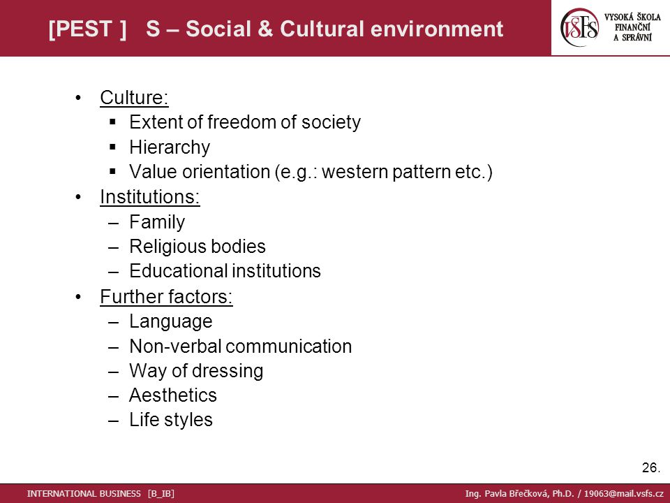 26. [PEST ] S – Social & Cultural environment Culture:  Extent of freedom of society  Hierarchy  Value orientation (e.g.: western pattern etc.) Ins