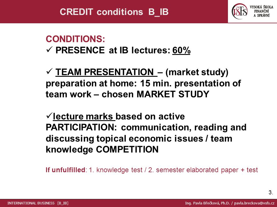 3.3. CREDIT conditions B_IB CONDITIONS: PRESENCE at IB lectures: 60% TEAM PRESENTATION – (market study) preparation at home: 15 min. presentation of t