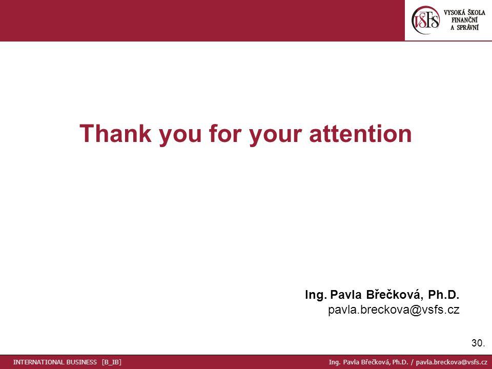 30. Thank you for your attention Ing. Pavla Břečková, Ph.D. pavla.breckova@vsfs.cz INTERNATIONAL BUSINESS [B_IB] Ing. Pavla Břečková, Ph.D. / pavla.br