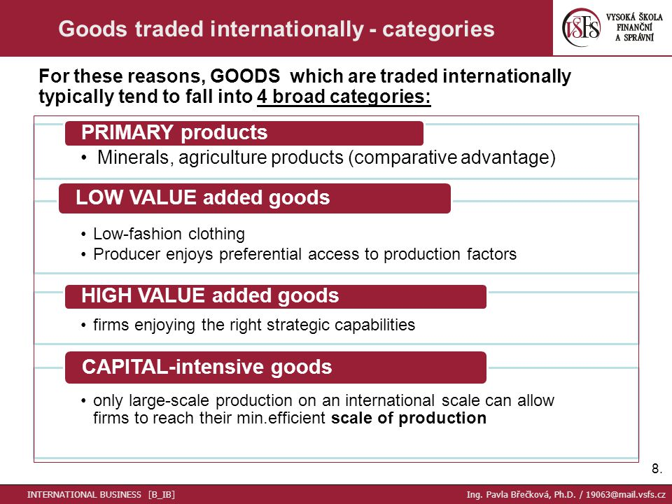 Minerals, agriculture products (comparative advantage) PRIMARY products Low-fashion clothing Producer enjoys preferential access to production factors LOW VALUE added goods firms enjoying the right strategic capabilities HIGH VALUE added goods only large-scale production on an international scale can allow firms to reach their min.efficient scale of production CAPITAL-intensive goods 8.8.